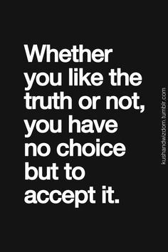 This is true, you're always going to have to accept the truth in the end.