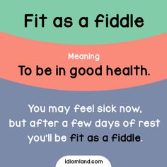 Idiom of the day: Fit as a fiddle. Meaning: To be in good health. Example: You may feel sick now, but after a few days of rest you'll be fit as a fiddle.