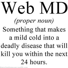 soooooo true its not even funny. I am pretty sure Web MD has made me think I am dying at least 10 times :-/ Great Quotes, Quotes To Live By, Funny Quotes, Inspirational Quotes, Awesome Quotes, Quotable Quotes, Funny Medical Quotes, Inspiring Sayings, Quirky Quotes
