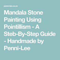 Mandala Stone Painting Using Pointillism - A Steb-By-Step Guide - Handmade by Penni-Lee