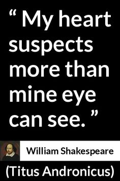 William Shakespeare - Titus Andronicus - My heart suspects more than mine eye can see.