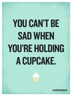 """""""You can't be sad when you're holding a cupcake"""" - #kidpresident.  3 Quotes to Get You Through Anything #jendarling"""