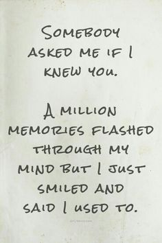Somebody asked me if I knew you.  A million memories flashed through my mind but I just smiled and said I used to...