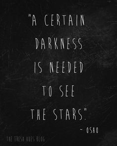 """A certain darkness is needed to see the stars."""