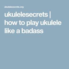ukulelesecrets | how to play ukulele like a badass
