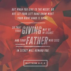 3 But when you give to the needy, do not let your left hand know what your right hand is doing, 4 so that your giving may be in secret. And your Father who sees in secret will reward you. (Matthew 6:3 ESV)