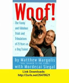 Woof! The Funny and Fabulous Trials and Tribulations of 25 Years as a Dog Trainer (9780517884515) Mordecai Siegal, Matthew Margolis , ISBN-10: 0517884518  , ISBN-13: 978-0517884515 ,  , tutorials , pdf , ebook , torrent , downloads , rapidshare , filesonic , hotfile , megaupload , fileserve