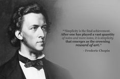 """""""Simplicity is the final achievement. After one has played a vast quantity of notes and more notes, it is simplicity that emerges as the crowning reward of art."""" ~Frederic Chopin"""