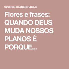 Flores e frases: QUANDO DEUS MUDA NOSSOS PLANOS É PORQUE...