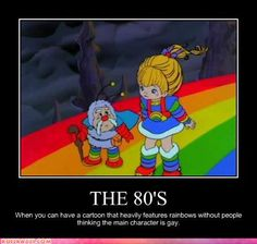 The 80's. When you can have a cartoon that heavily features rainbows without people thinking the main character is gay.
