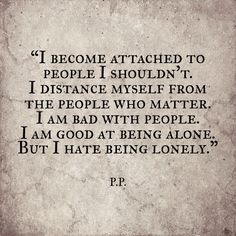 So fucking relevant.  I worship the people who don't want me, and the people who I should actually trust and actually give a chance--I can't.  I don't.  I won't.  Why?  And then I'll push everyone away, isolate myself, and complain about how lonely I am... XD