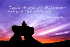 """""""Often is is the deepest pain which empowers you to grow into your highest self."""""""