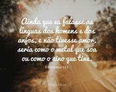 Ainda que eu falasse as línguas dos homens e dos anjos, e não tivesse amor, seria como o metal que soa ou como o sino que tine. (1 Coríntios 13:1)