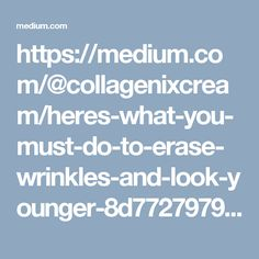 https://medium.com/@collagenixcream/heres-what-you-must-do-to-erase-wrinkles-and-look-younger-8d7727979f53#.s4o764rf3