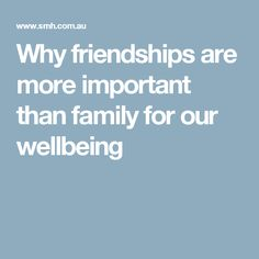 Why friendships are more important than family for our wellbeing