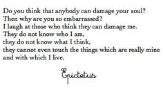 """""""Do you think that anybody can damage your soul? Then why are you so embarrassed? I laugh at those who think they can damage me. They do not know who I am, they do not know what I think, they cannot even though the things which are really mine and with which I live."""" - Epictetus  For more inspiration and ultimate life visit our website ==>> www.GhramaeJohnson.com  #thoughtoftheday #positivequotes #GhramaeJohnson #Epictetus #motivation #patience #wisdomthoughts #selfimprovement #wisdomQuotes"""