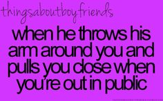 When he throws his arm around you and pulls you close when you're out in public... <3 Things about boyfriends