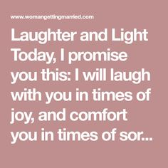 Laughter and Light Today, I promise you this:I will laugh with you in times of joy, and comfort you intimes of sorrow. I will share in your dreams and support you as you strive to achieveyour goals. I will listen to you with compassion and understanding, and speak to youwith encouragement. Together, let us build a home filled with learning, laughter andlight, shared freely with all who may live there. Let us be partners, friends andlovers, today and all of the days that follow.