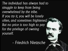 The individual has always had to struggle to keep from being overwhelmed by the tribe. If you try it, you will be lonely often, and sometimes frightened. But no price is too high to pay for the privilege of owning yourself ~ Friedrich Nietzsche Wise Quotes, Quotable Quotes, Great Quotes, Quotes To Live By, Motivational Quotes, Change Quotes, Chill Out Quotes, Unique Quotes, Friedrich Nietzsche