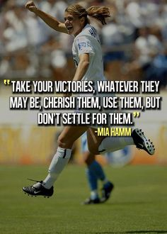 """""""Take your victories, whatever they may be. Cherish them, use them, but don't settle for them."""" ~ Mia Hamm"""