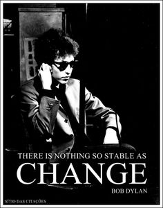 """There is nothing so stable as change"" - Bob Dylan"
