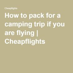 How to pack for a camping trip if you are flying | Cheapflights