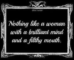 Nothing like a woman with a brilliant mind and a filthy mouth. Great Quotes, Quotes To Live By, Me Quotes, Amazing Quotes, Girl Quotes, Kinky Quotes, Queen, Word Porn, True Stories