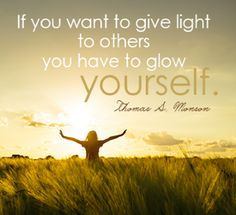 If you want to give light to others you have to glow yourself. - Thomas S. Monson