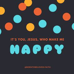 It's You, Jesus, Who make me happy :-) #BornToBeLoved #faith #happy #joy