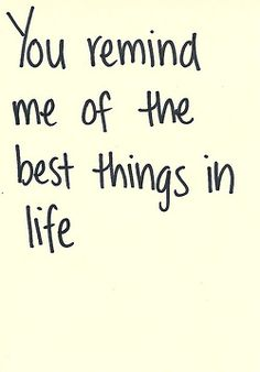 You remind me of the best things in life.  #affirmations #love #quotes