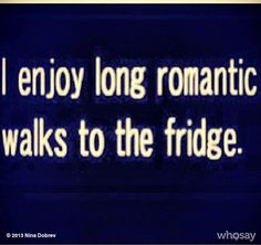 I enjoy long romantic walks to the fridge!
