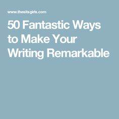 50 Fantastic Ways to Make Your Writing Remarkable