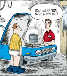 """Comic showing two men talking to each other over a car's open engine compartment. The customer has his pants down. The mechanic says """"No, I mean YOU need a new belt."""""""