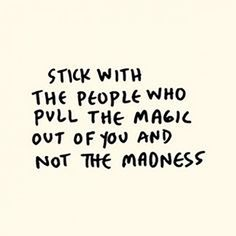 """""""Stick with the people who pull the magic out of you and not the madness."""""""