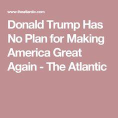 Donald Trump Has No Plan for Making America Great Again - The Atlantic