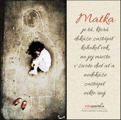MATKA je tá, ktorá dokáže zastúpiť kohokoľvek, no jej miesto v živote dieťaťa nedokáže zastúpiť nikto iný.