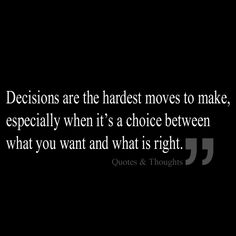 Truth. Decisions are the hardest moves to make, especially when it's a choice…