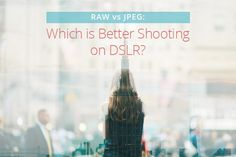 RAW vs JPEG: Which is Better Shooting on DSLR