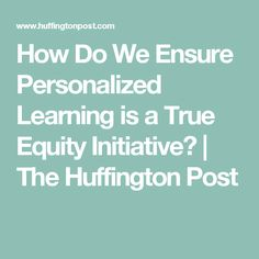 How Do We Ensure Personalized Learning is a True Equity Initiative?   The Huffington Post