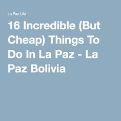 16 Incredible (But Cheap) Things To Do In La Paz - La Paz Bolivia