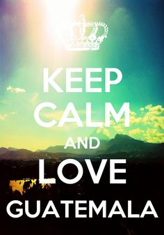 Keep Calm and Love Guatemala