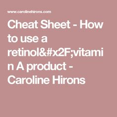 Cheat Sheet - How to use a retinol/vitamin A product - Caroline Hirons