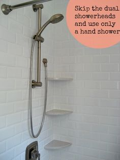 For budget concious and small showers, skip dual shower heads and use only a hand shower!