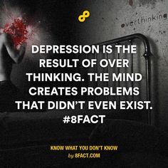Depression is the result of over thinking. The mind creates problems that didn