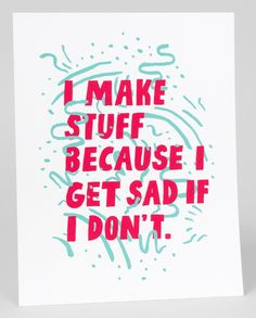 I make stuff because I get sad if I don't. Sometimes I get sad at the stuff I make. Sometimes I make stuff just because. I think this is com...Will Bryant