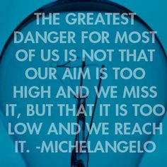 """The greatest danger for most of us is not that our aim is too high and we miss it, but that it is too low and we reach it."" - Michelangelo"