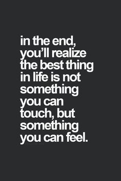 in the end, you'll realize the best thing in life is not something you can touch, but something you can feel.