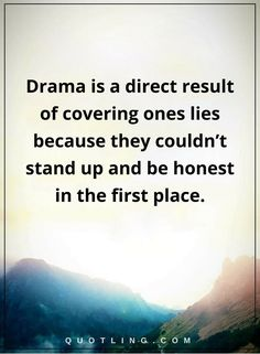 drama quotes Drama is a direct result of covering ones lies because they couldn't stand up and be honest in the first place.