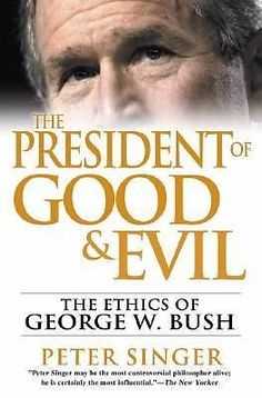 The President of Good and Evil : The Ethics of George W. Bush by Peter Singer