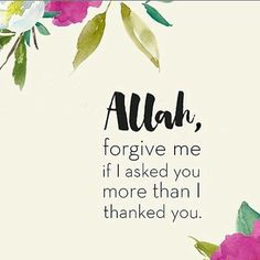 I don't ask for much, only for allay to make me a better Muslim right now or in the future! But yes I am still not thankful enough to allah for everything he has given me even though I did not care for it and realize the importance of it till later so thank u allah for everything! ~sincerely, a learning servent